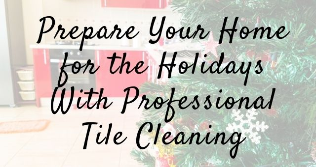 Prepare Your Home for the Holidays With Professional Tile Cleaning