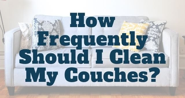 How Frequently Should I Clean My Couches?