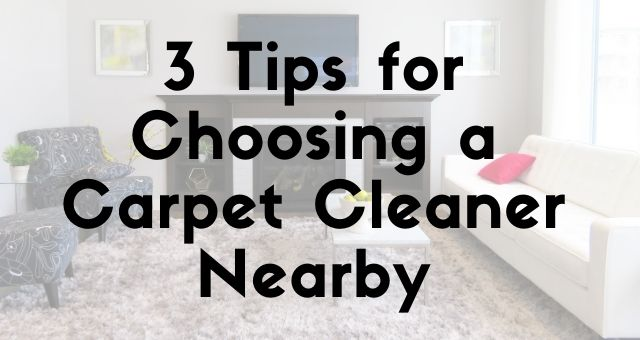 3 Tips for Choosing a Carpet Cleaner Nearby