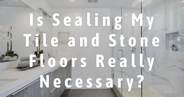 Is Sealing My Tile and Stone Floors Really Necessary?