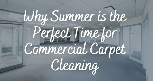 Why Summer is the Perfect Time for Commercial Carpet Cleaning
