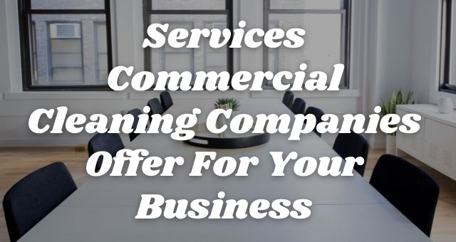Services Commercial Cleaning Companies Offer For Your Business